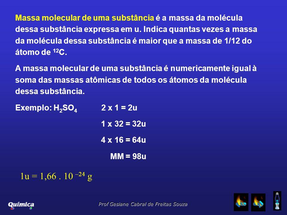 Prof Gesiane Cabral de Freitas Souza Massa molecular de uma substância é a massa da molécula dessa substância expressa em u. Indica quantas vezes a ma