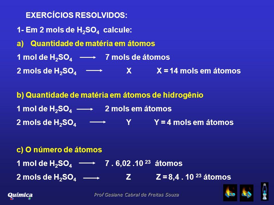 EXERCÍCIOS RESOLVIDOS: 1- Em 2 mols de H 2 SO 4 calcule: a)Quantidade de matéria em átomos 1 mol de H 2 SO 4 7 mols de átomos 2 mols de H 2 SO 4 X X =