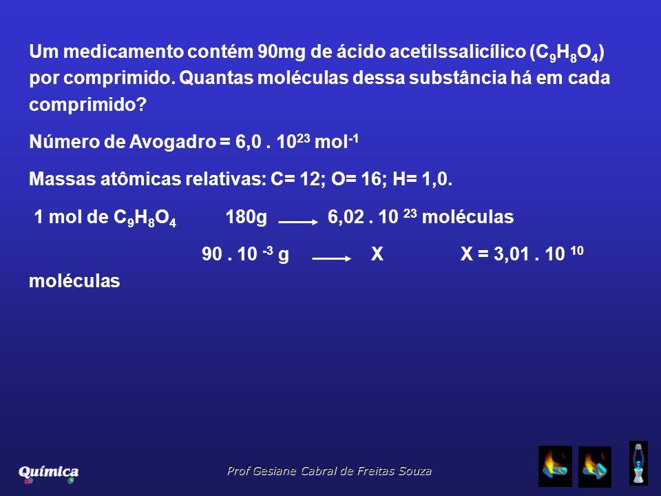 Prof Gesiane Cabral de Freitas Souza Um medicamento contém 90mg de ácido acetilssalicílico (C 9 H 8 O 4 ) por comprimido. Quantas moléculas dessa subs