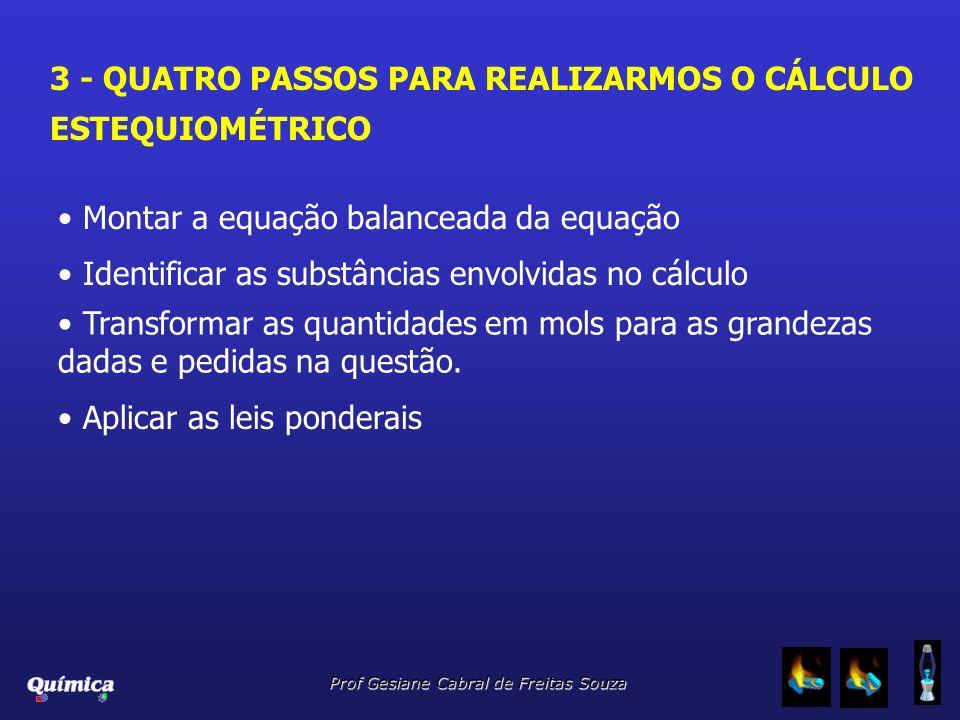 Prof Gesiane Cabral de Freitas Souza 3 - QUATRO PASSOS PARA REALIZARMOS O CÁLCULO ESTEQUIOMÉTRICO Montar a equação balanceada da equação Identificar a