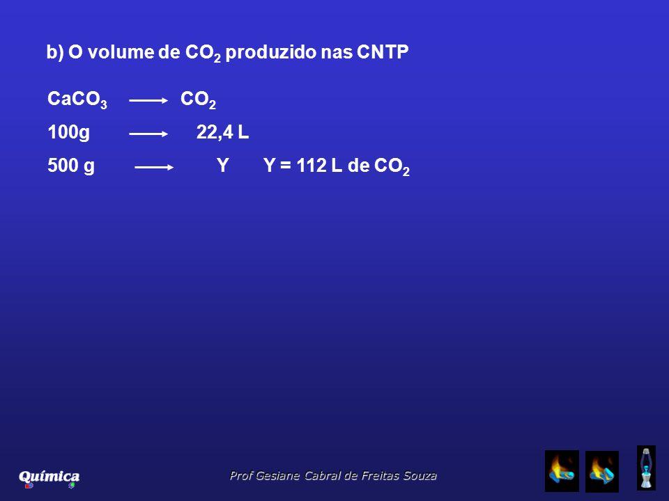 Prof Gesiane Cabral de Freitas Souza b) O volume de CO 2 produzido nas CNTP CaCO 3 CO 2 100g 22,4 L 500 g Y Y = 112 L de CO 2
