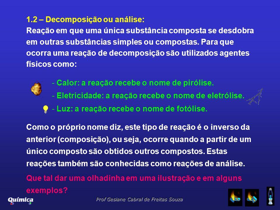 Prof Gesiane Cabral de Freitas Souza 1.2 – Decomposição ou análise: Reação em que uma única substância composta se desdobra em outras substâncias simp