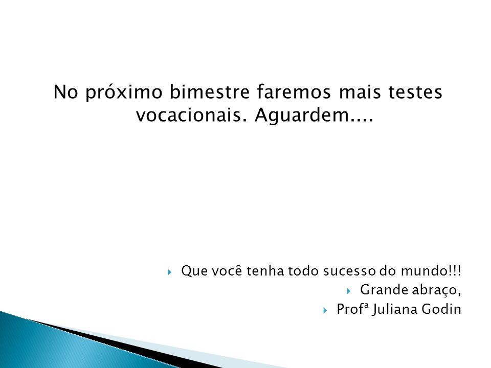 No próximo bimestre faremos mais testes vocacionais. Aguardem.... Que você tenha todo sucesso do mundo!!! Grande abraço, Profª Juliana Godin