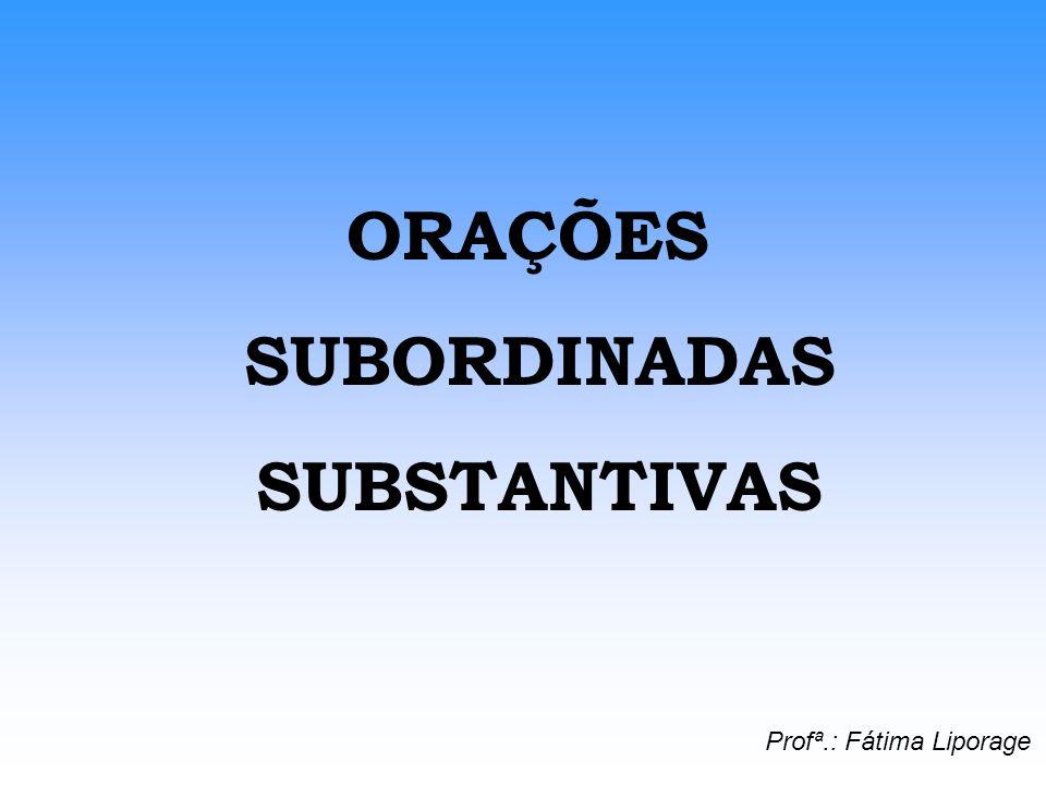 ORAÇÕES SUBORDINADAS SUBSTANTIVAS Profª.: Fátima Liporage
