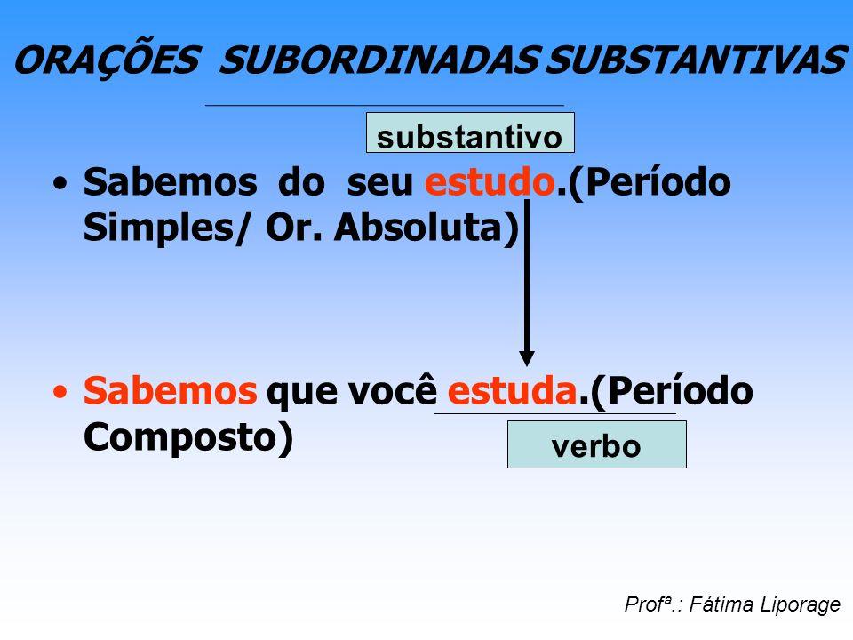 ORAÇÕES SUBORDINADAS SUBSTANTIVAS Sabemos do seu estudo.(Período Simples/ Or. Absoluta) Sabemos que você estuda.(Período Composto) substantivo verbo P