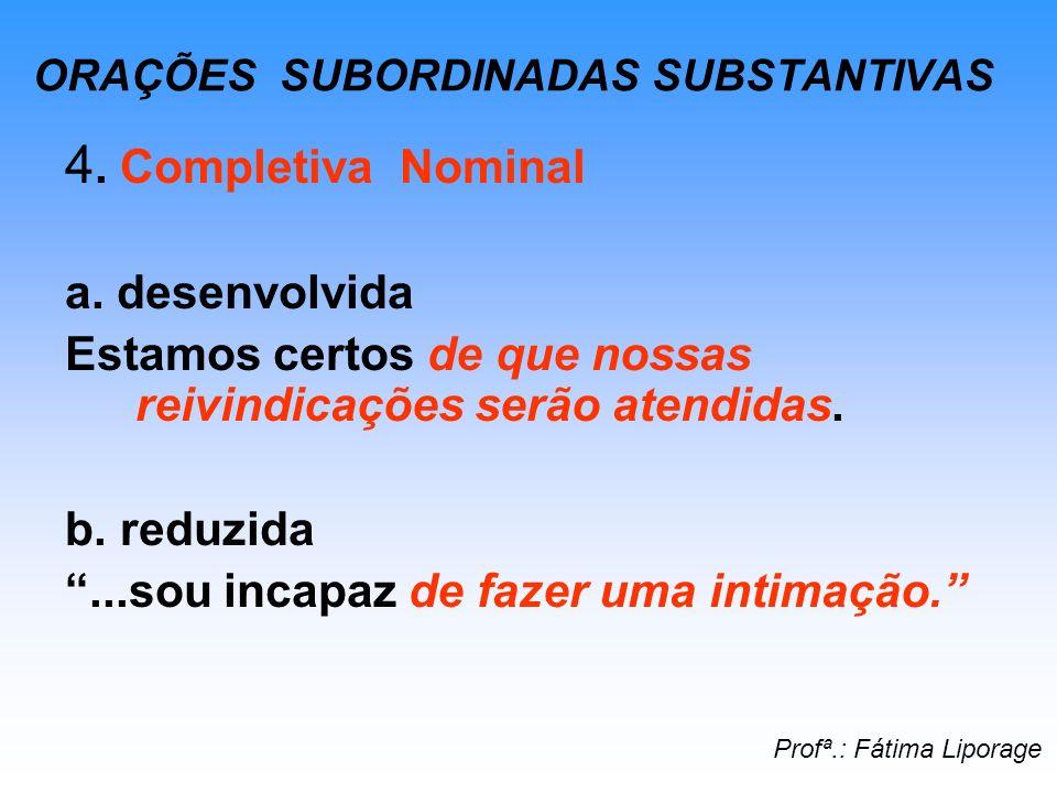 ORAÇÕES SUBORDINADAS SUBSTANTIVAS 4. Completiva Nominal a. desenvolvida Estamos certos de que nossas reivindicações serão atendidas. b. reduzida...sou