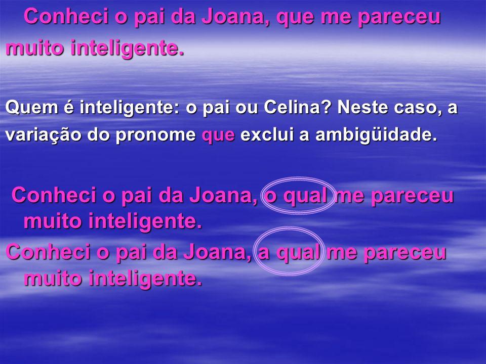 Conheci o pai da Joana, que me pareceu muito inteligente. Quem é inteligente: o pai ou Celina? Neste caso, a variação do pronome que exclui a ambigüid