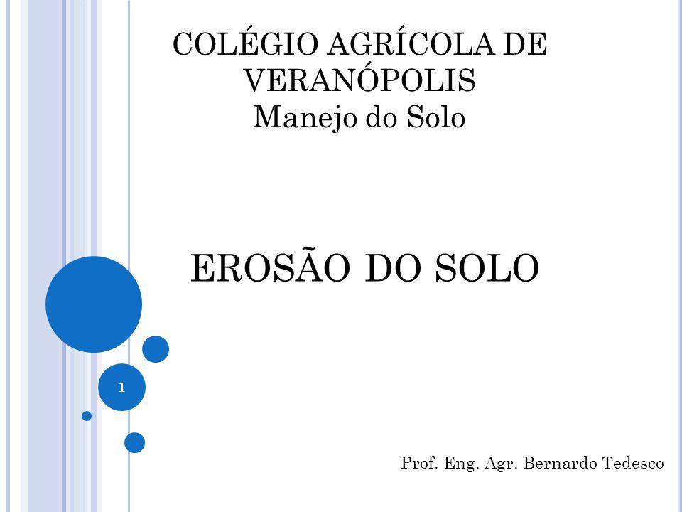 COLÉGIO AGRÍCOLA DE VERANÓPOLIS Manejo do Solo EROSÃO DO SOLO Prof. Eng. Agr. Bernardo Tedesco 1