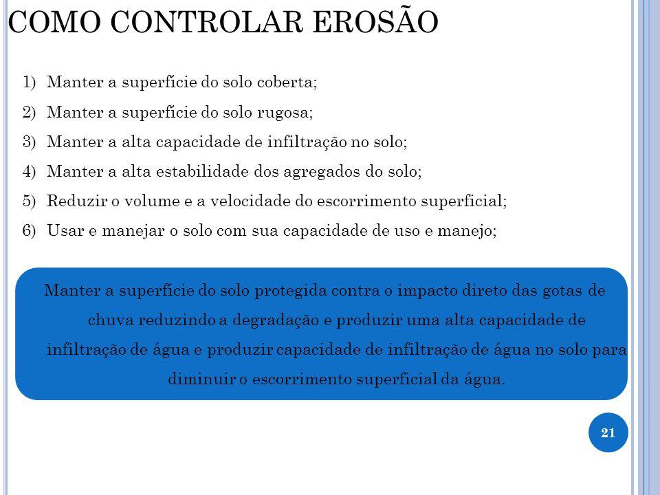 21 COMO CONTROLAR EROSÃO 1)Manter a superfície do solo coberta; 2)Manter a superfície do solo rugosa; 3)Manter a alta capacidade de infiltração no sol