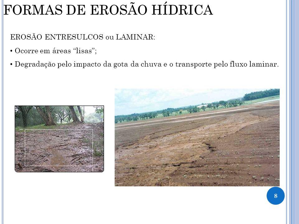 8 FORMAS DE EROSÃO HÍDRICA EROSÃO ENTRESULCOS ou LAMINAR: Ocorre em áreas lisas; Degradação pelo impacto da gota da chuva e o transporte pelo fluxo la
