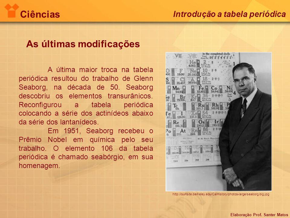 Elaboração Prof. Santer Matos Ciências Introdução a tabela periódica As últimas modificações A última maior troca na tabela periódica resultou do trab