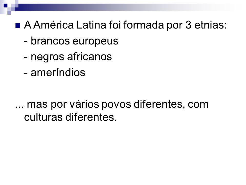 A América Latina foi formada por 3 etnias: - brancos europeus - negros africanos - ameríndios... mas por vários povos diferentes, com culturas diferen