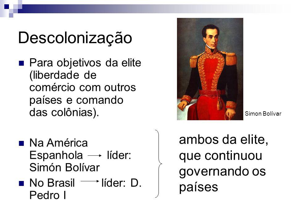 Descolonização Para objetivos da elite (liberdade de comércio com outros países e comando das colônias). Na América Espanhola líder: Simón Bolívar No