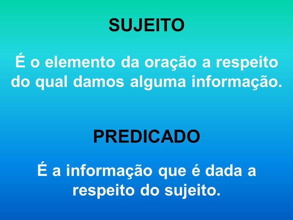 SUJEITO É o elemento da oração a respeito do qual damos alguma informação. PREDICADO É a informação que é dada a respeito do sujeito.