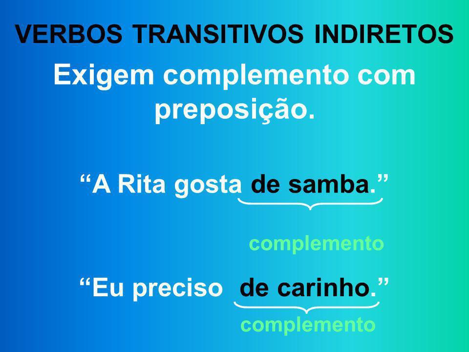 VERBOS TRANSITIVOS INDIRETOS Exigem complemento com preposição. A Rita gosta de samba. Eu preciso de carinho. complemento