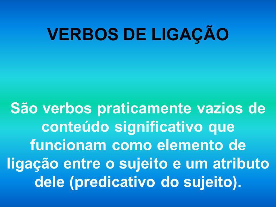 VERBOS DE LIGAÇÃO São verbos praticamente vazios de conteúdo significativo que funcionam como elemento de ligação entre o sujeito e um atributo dele (