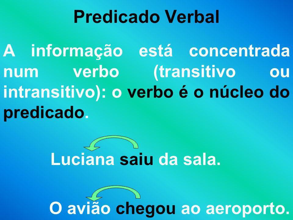 Predicado Verbal A informação está concentrada num verbo (transitivo ou intransitivo): o verbo é o núcleo do predicado. Luciana saiu da sala. O avião