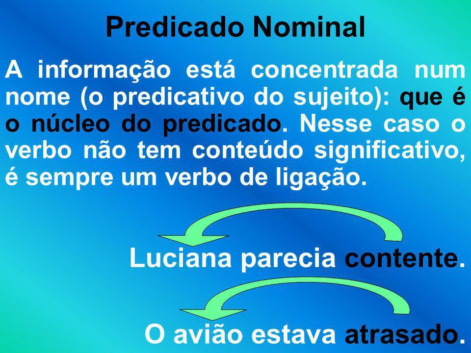 Predicado Nominal A informação está concentrada num nome (o predicativo do sujeito): que é o núcleo do predicado. Nesse caso o verbo não tem conteúdo