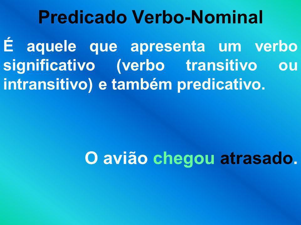 Predicado Verbo-Nominal É aquele que apresenta um verbo significativo (verbo transitivo ou intransitivo) e também predicativo. O avião chegou atrasado