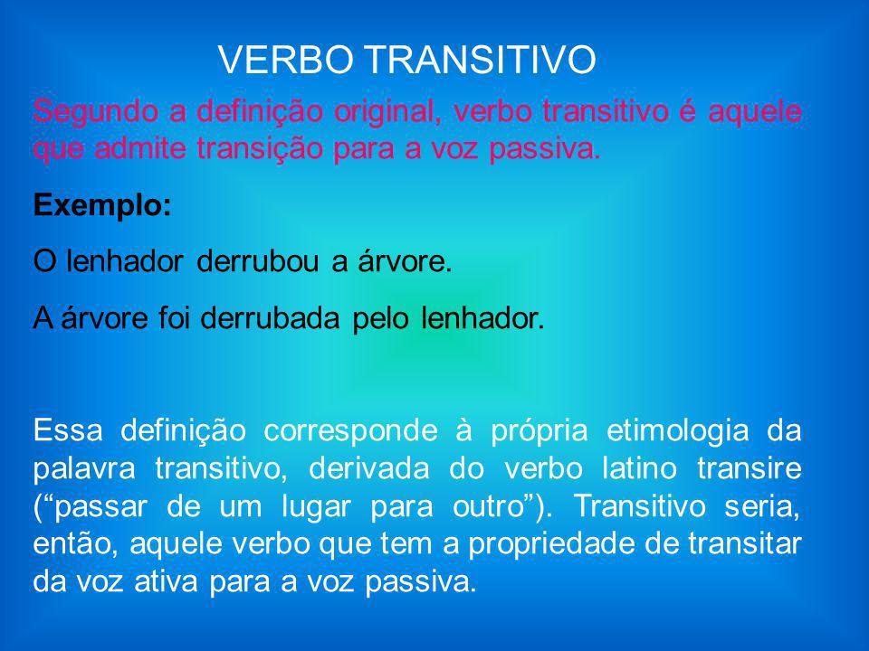 VERBO TRANSITIVO Segundo a definição original, verbo transitivo é aquele que admite transição para a voz passiva. Exemplo: O lenhador derrubou a árvor