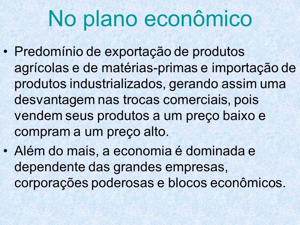 No plano econômico Predomínio de exportação de produtos agrícolas e de matérias-primas e importação de produtos industrializados, gerando assim uma de