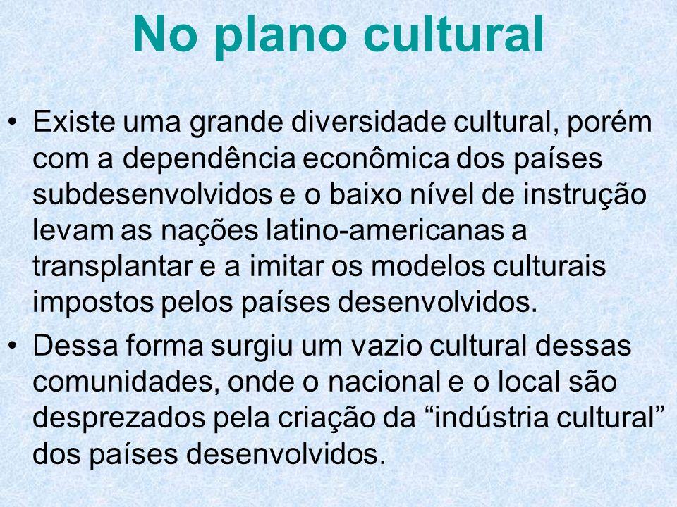 No plano cultural Existe uma grande diversidade cultural, porém com a dependência econômica dos países subdesenvolvidos e o baixo nível de instrução l