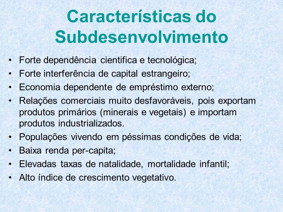 Características do Subdesenvolvimento Forte dependência cientifica e tecnológica; Forte interferência de capital estrangeiro; Economia dependente de e