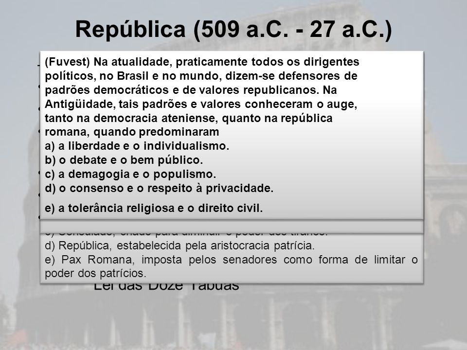 –Política Senado: instituição mais importante Magistraturas: poder executivo (cônsules) Assembléias: centuriata e da plebe (conquista dos plebeus) Dit