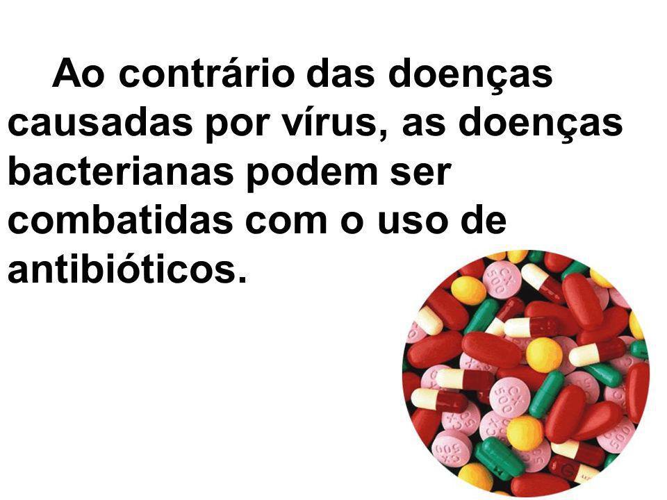 Ao contrário das doenças causadas por vírus, as doenças bacterianas podem ser combatidas com o uso de antibióticos.