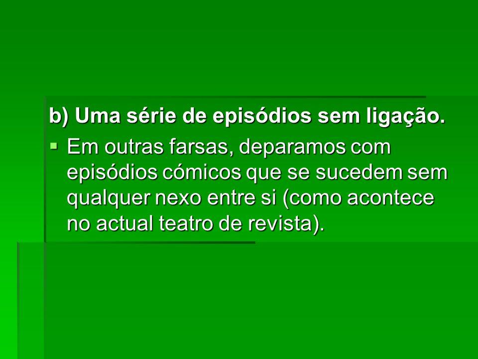 b) Uma série de episódios sem ligação. Em outras farsas, deparamos com episódios cómicos que se sucedem sem qualquer nexo entre si (como acontece no a