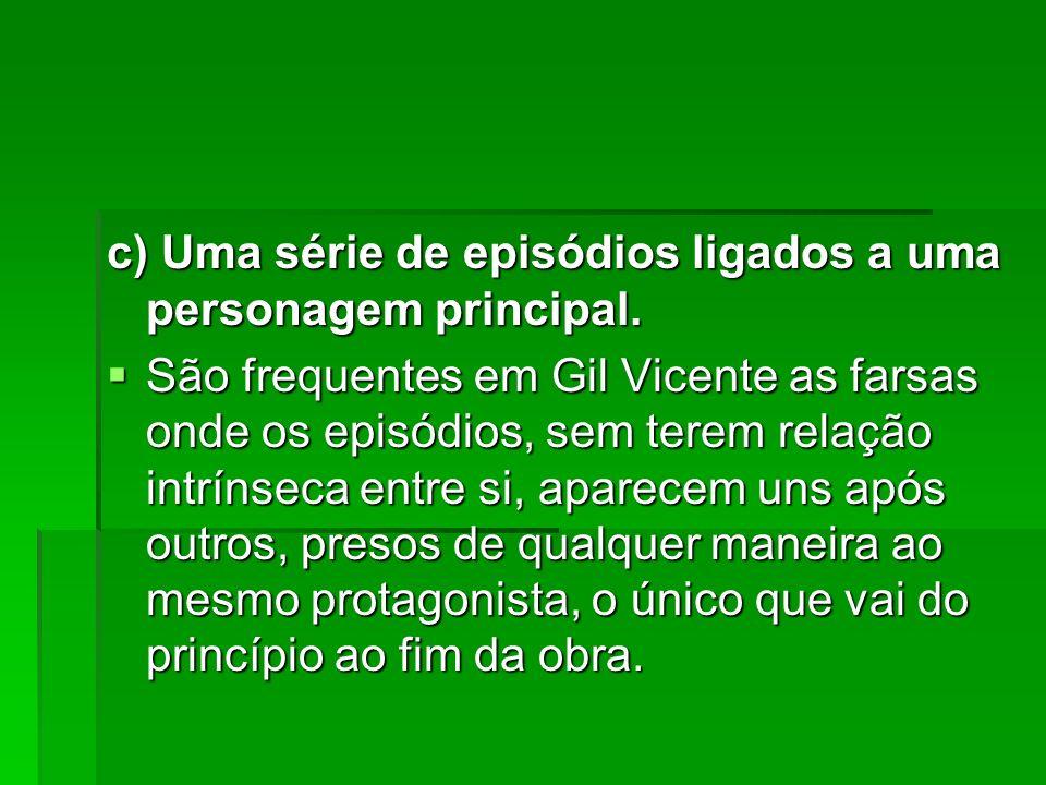 c) Uma série de episódios ligados a uma personagem principal. São frequentes em Gil Vicente as farsas onde os episódios, sem terem relação intrínseca