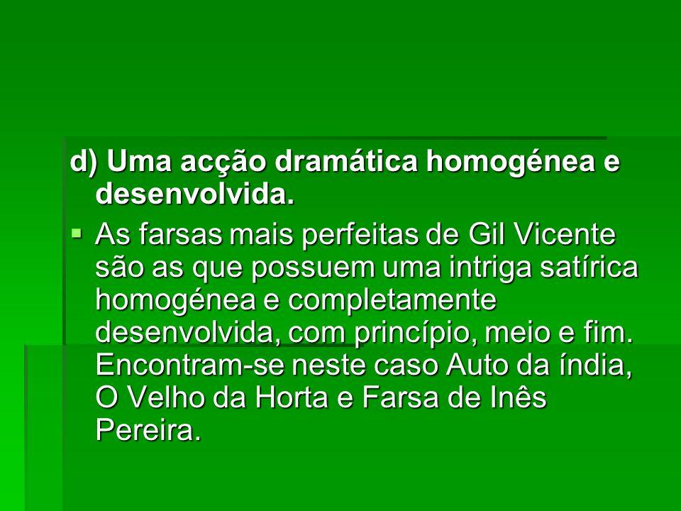 d) Uma acção dramática homogénea e desenvolvida. As farsas mais perfeitas de Gil Vicente são as que possuem uma intriga satírica homogénea e completam