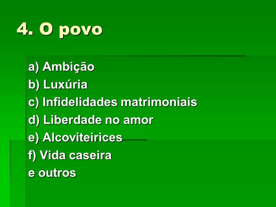 4. O povo a) Ambição b) Luxúria c) Infidelidades matrimoniais d) Liberdade no amor e) Alcoviteirices f) Vida caseira e outros