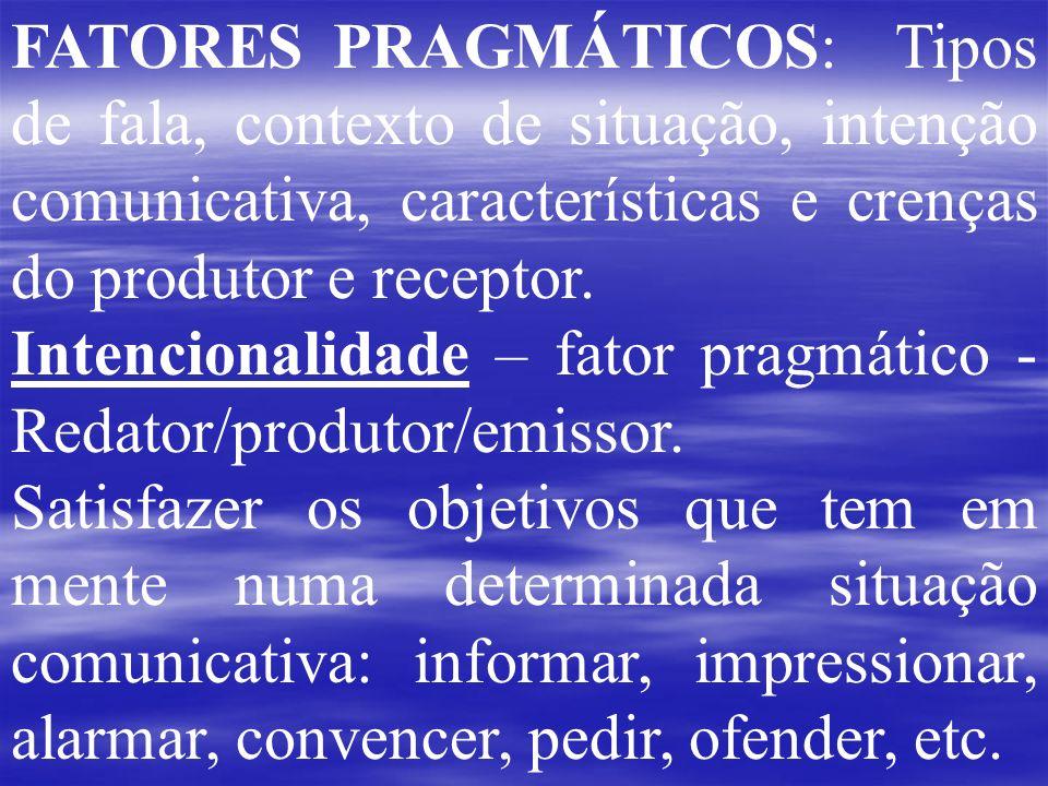 FATORES PRAGMÁTICOS: Tipos de fala, contexto de situação, intenção comunicativa, características e crenças do produtor e receptor. Intencionalidade –