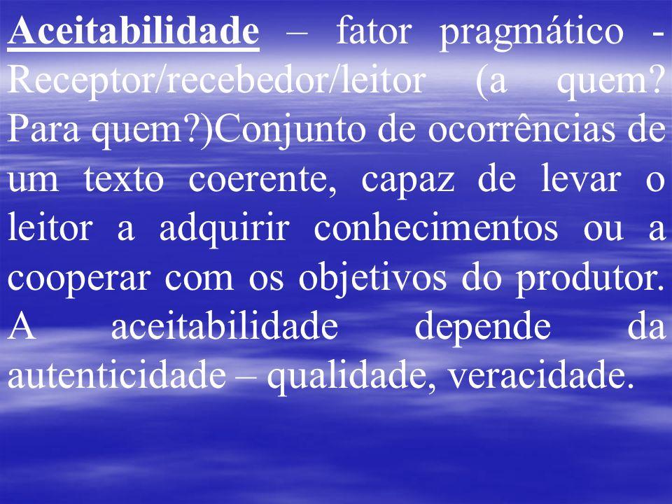 Aceitabilidade – fator pragmático - Receptor/recebedor/leitor (a quem? Para quem?)Conjunto de ocorrências de um texto coerente, capaz de levar o leito