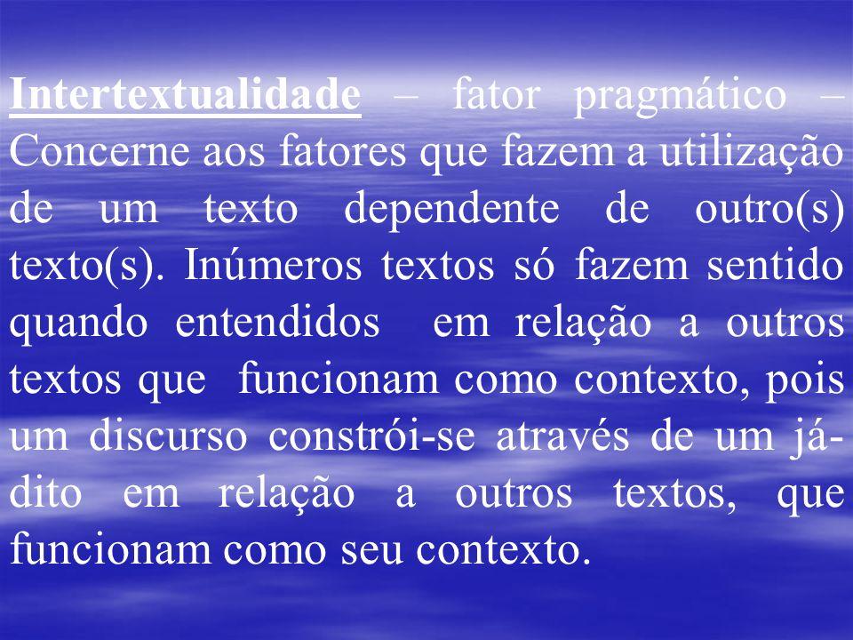 Intertextualidade – fator pragmático – Concerne aos fatores que fazem a utilização de um texto dependente de outro(s) texto(s). Inúmeros textos só faz
