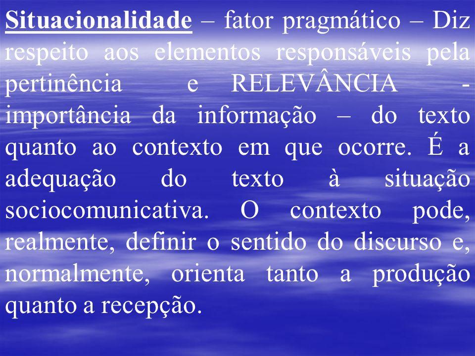 Situacionalidade – fator pragmático – Diz respeito aos elementos responsáveis pela pertinência e RELEVÂNCIA - importância da informação – do texto qua
