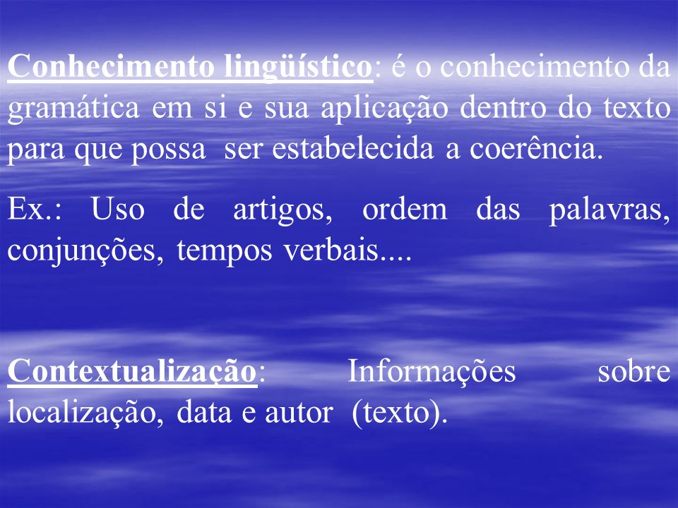 Conhecimento lingüístico: é o conhecimento da gramática em si e sua aplicação dentro do texto para que possa ser estabelecida a coerência. Ex.: Uso de