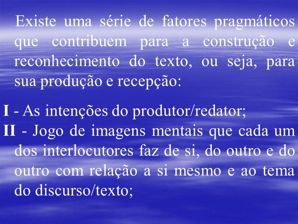 Existe uma série de fatores pragmáticos que contribuem para a construção e reconhecimento do texto, ou seja, para sua produção e recepção: I - As inte