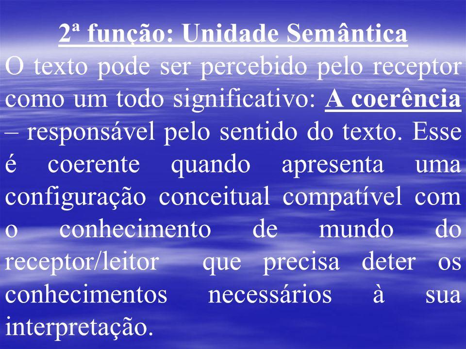 2ª função: Unidade Semântica O texto pode ser percebido pelo receptor como um todo significativo: A coerência – responsável pelo sentido do texto. Ess