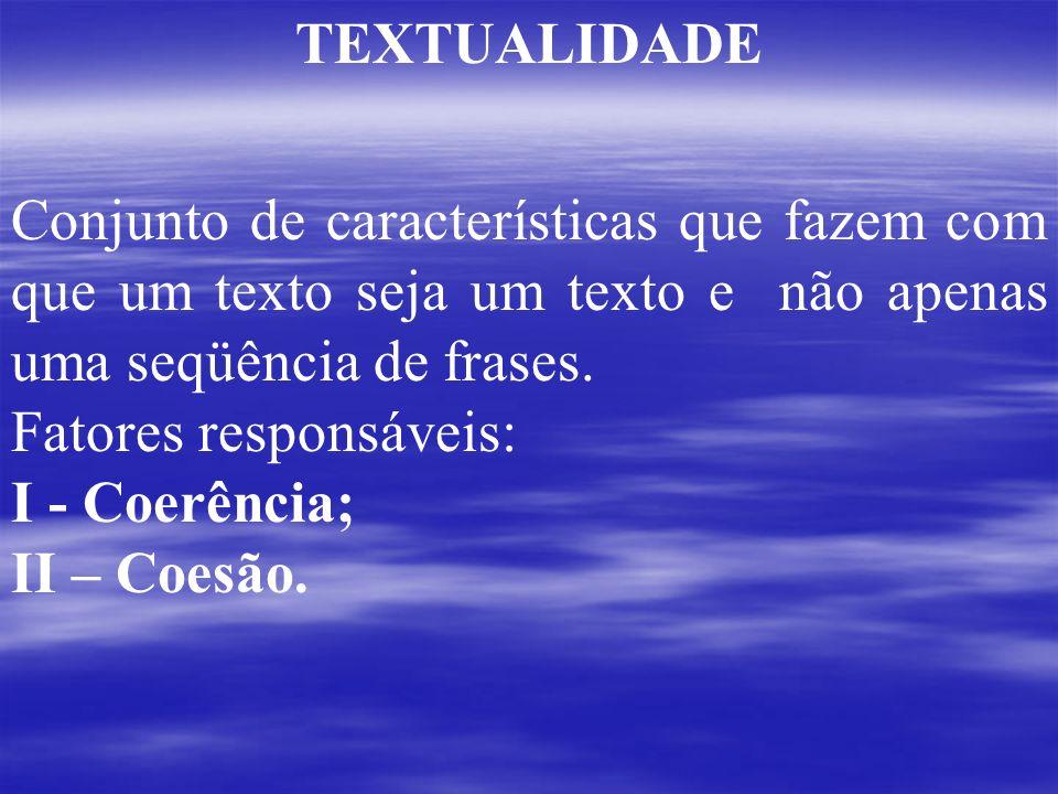 TEXTUALIDADE Conjunto de características que fazem com que um texto seja um texto e não apenas uma seqüência de frases. Fatores responsáveis: I - Coer