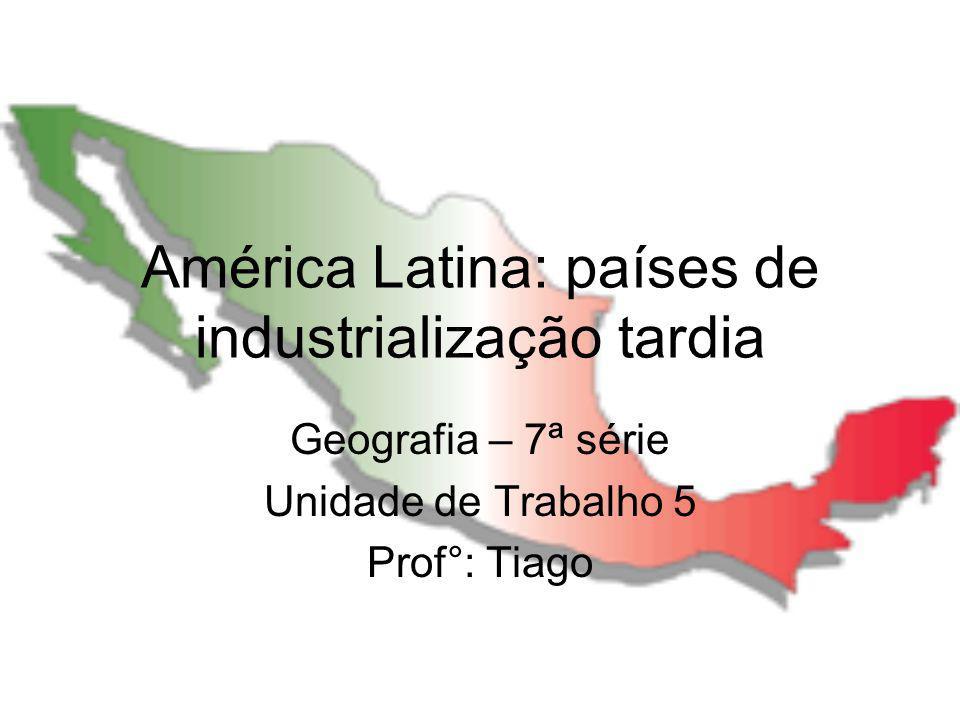 América Latina: países de industrialização tardia Geografia – 7ª série Unidade de Trabalho 5 Prof°: Tiago
