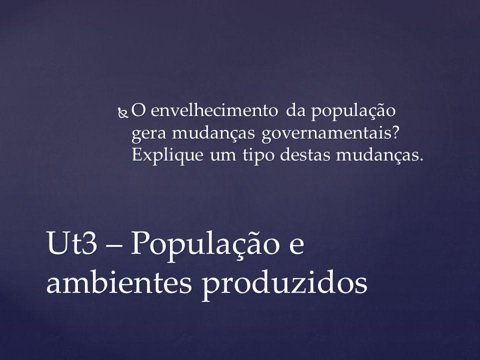 Ut3 – População e ambientes produzidos O envelhecimento da população gera mudanças governamentais? Explique um tipo destas mudanças. O envelhecimento