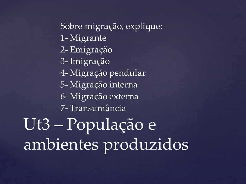 Ut3 – População e ambientes produzidos Sobre migração, explique: 1- Migrante 2- Emigração 3- Imigração 4- Migração pendular 5- Migração interna 6- Mig