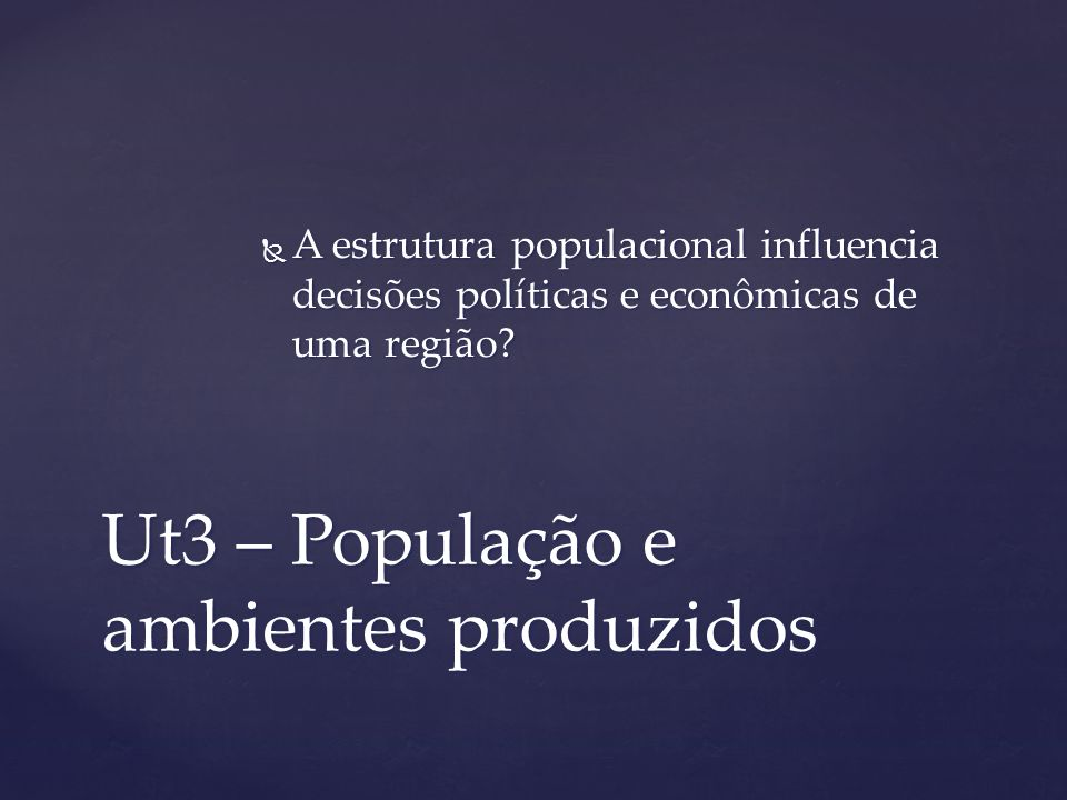 Ut3 – População e ambientes produzidos A estrutura populacional influencia decisões políticas e econômicas de uma região? A estrutura populacional inf