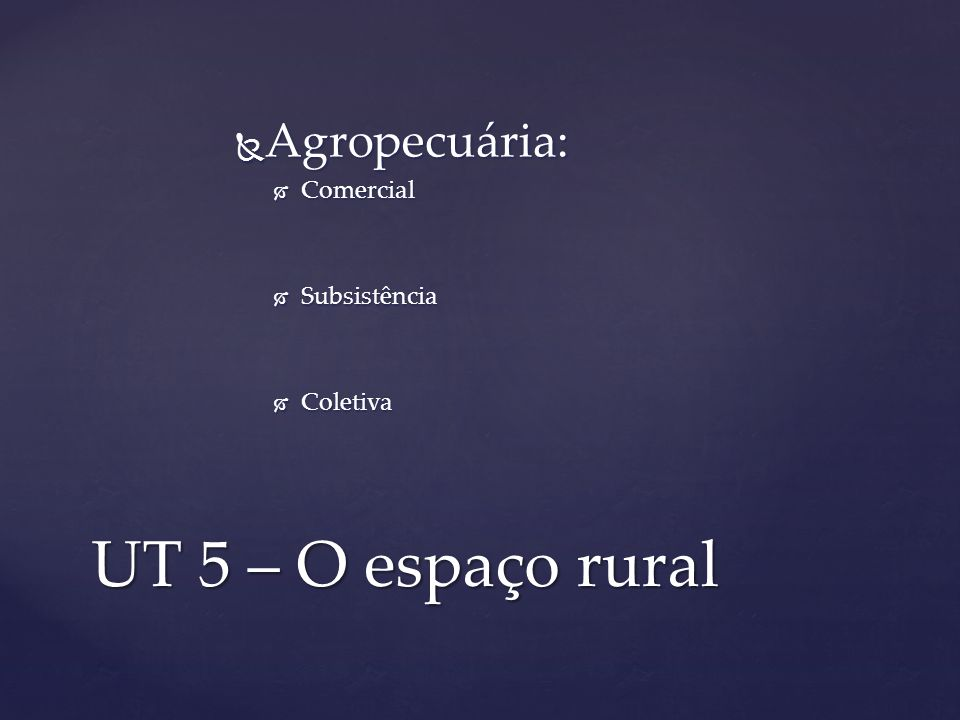 UT 5 – O espaço rural Agropecuária: Agropecuária: Comercial Comercial Subsistência Subsistência Coletiva Coletiva