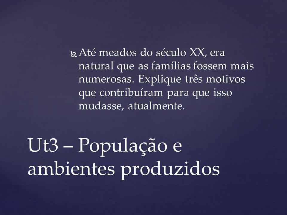 Ut3 – População e ambientes produzidos Até meados do século XX, era natural que as famílias fossem mais numerosas. Explique três motivos que contribuí