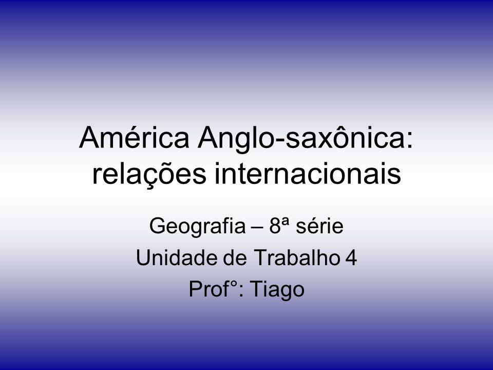 América Anglo-saxônica: relações internacionais Geografia – 8ª série Unidade de Trabalho 4 Prof°: Tiago