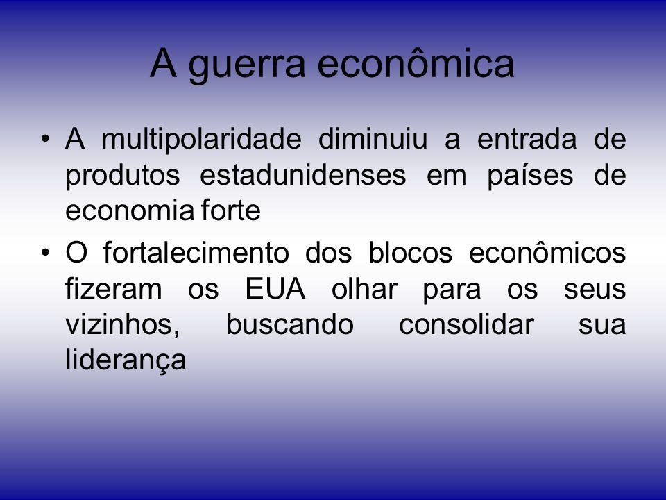 A guerra econômica A multipolaridade diminuiu a entrada de produtos estadunidenses em países de economia forte O fortalecimento dos blocos econômicos