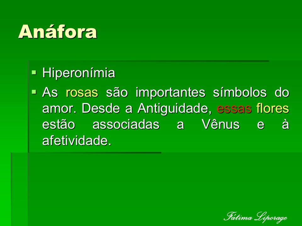 Anáfora Hiperonímia Hiperonímia As rosas são importantes símbolos do amor. Desde a Antiguidade, essas flores estão associadas a Vênus e à afetividade.